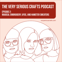 The Very Serious Crafts Podcast, Season 1: Episode 2 – Magical Embroidery, UFOs, and Hamster Sweaters