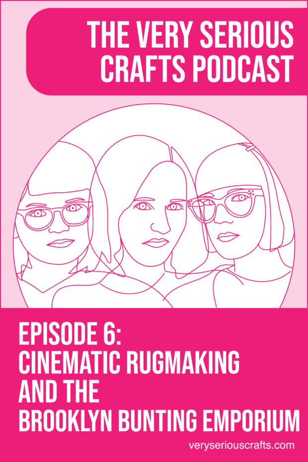 The Very Serious Crafts Podcast, Season 1: Episode 6 – Cinematic Rugmaking and the Brooklyn Bunting Emporium