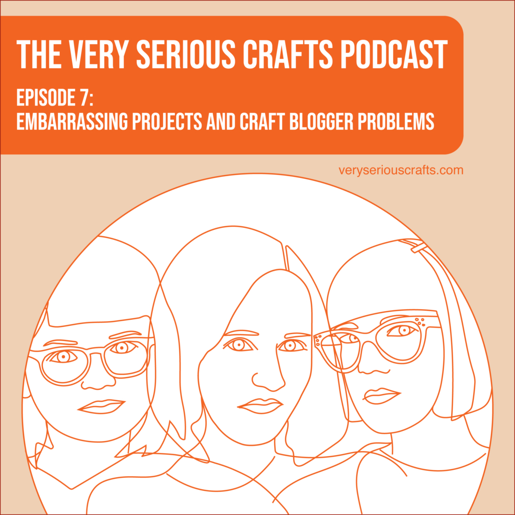 The Very Serious Crafts Podcast, Season 1: Episode 7 – Embarrassing Projects and Craft Blogger Problems