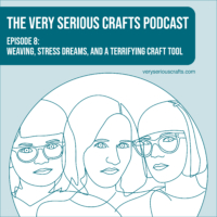 The Very Serious Crafts Podcast, Season 1: Episode 8 – Weaving, Stress Dreams, and a Terrifying Craft Tool
