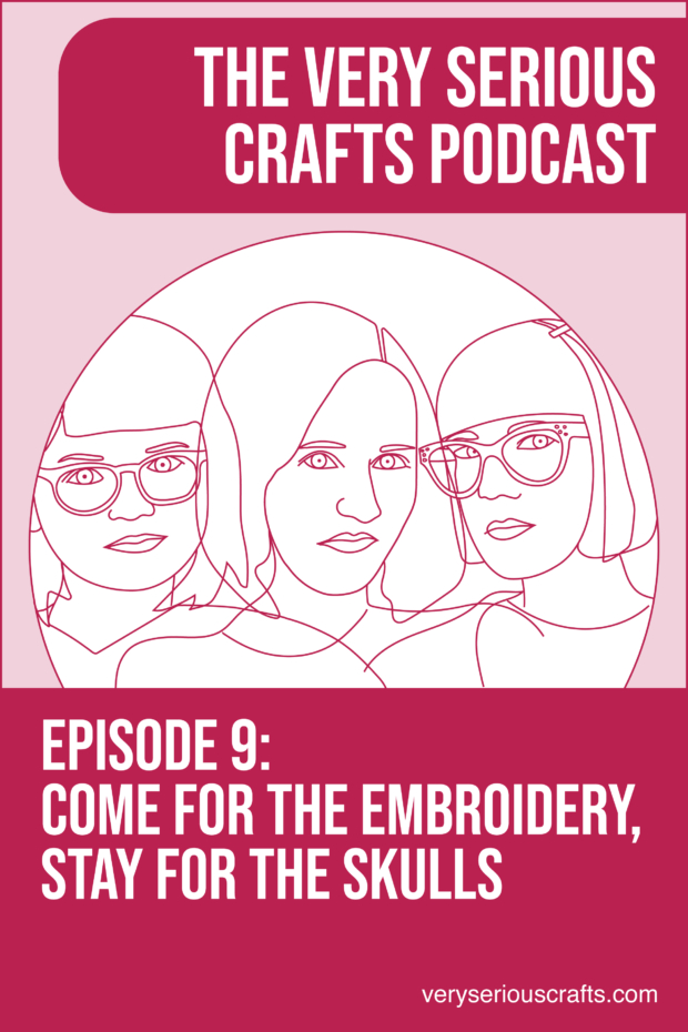 The Very Serious Crafts Podcast, Season 1: Episode 9 – Come for the Embroidery, Stay for the Skulls