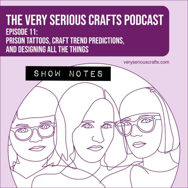 The Very Serious Crafts Podcast, Season 1: Episode 11 – Show Notes