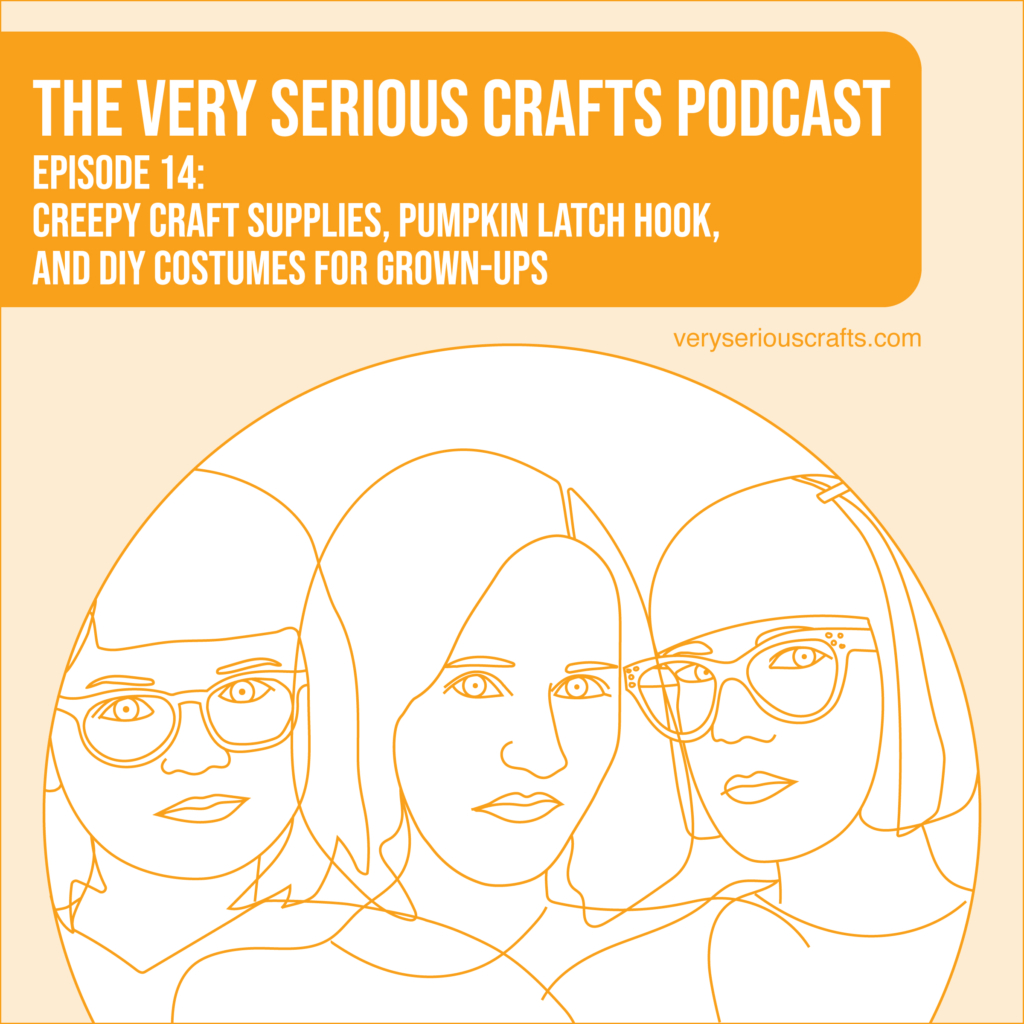 The Very Serious Crafts Podcast, Season 1: Episode 14 – Creepy Craft Supplies, Pumpkin Latch Hook, and DIY Costumes for Grown-Ups