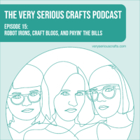The Very Serious Crafts Podcast, Season 1: Episode 15 – Robot Irons, Craft Blogs, and Payin' the Bills