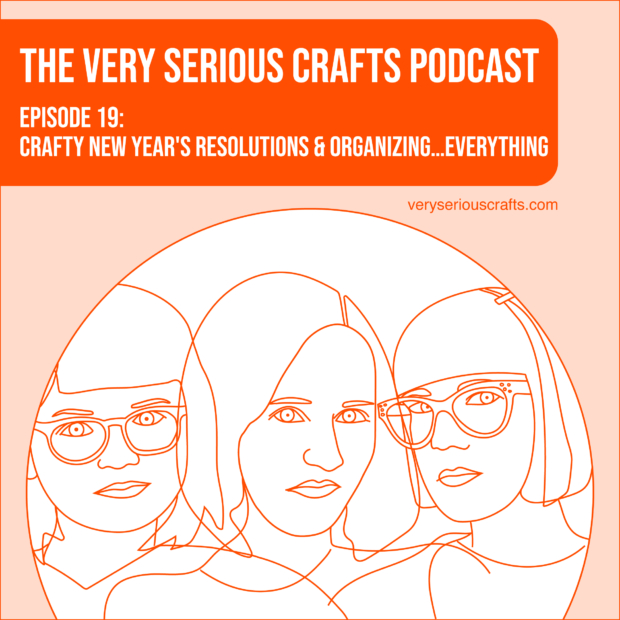 The Very Serious Crafts Podcast, Season 1: Episode 19 – Crafty New Year's Resolutions and Organizing…Everything