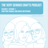 The Very Serious Crafts Podcast, Season 2: Episode 1 – Crafting Trouble and Mixed Metaphors