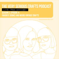 The Very Serious Crafts Podcast, Season 2: Episode 4 – Favorite Books and Weird Vintage Crafts (Live from Chicago!)