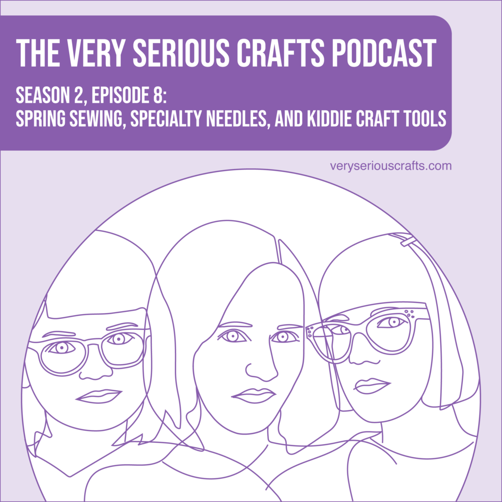 The Very Serious Crafts Podcast, Season 2: Episode 8 – Spring Sewing, Specialty Needles, and Kiddie Craft Tools