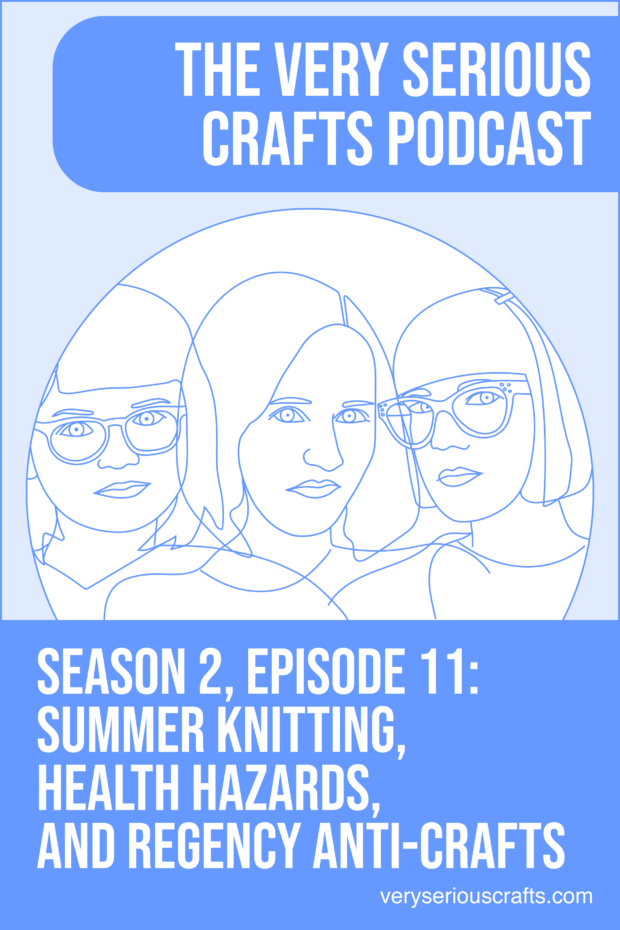 The Very Serious Crafts Podcast, Season 2: Episode 11 – Summer Knitting, Health Hazards, and Regency Anti-Crafts