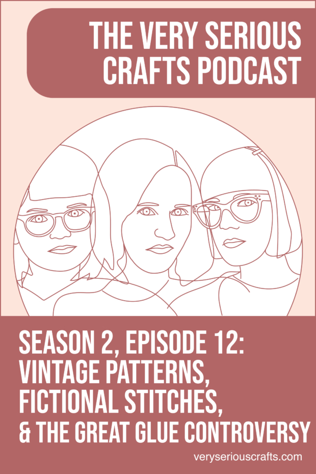 The Very Serious Crafts Podcast, Season 2: Episode 12 – Vintage Patterns, Fictional Stitches, and the Great Glue Controversy