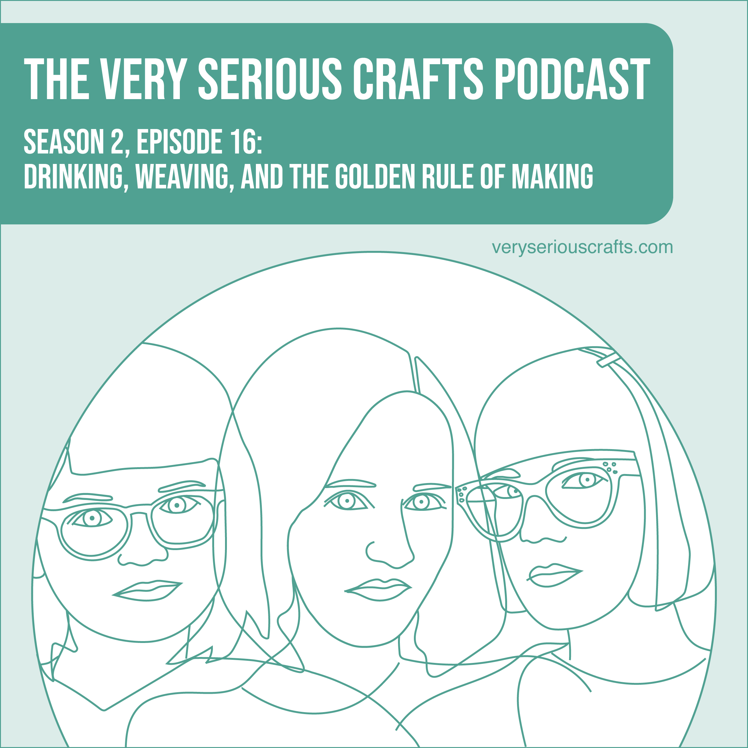 The Very Serious Crafts Podcast, Season 2: Episode 16 – Drinking, Weaving, and the Golden Rule of Making