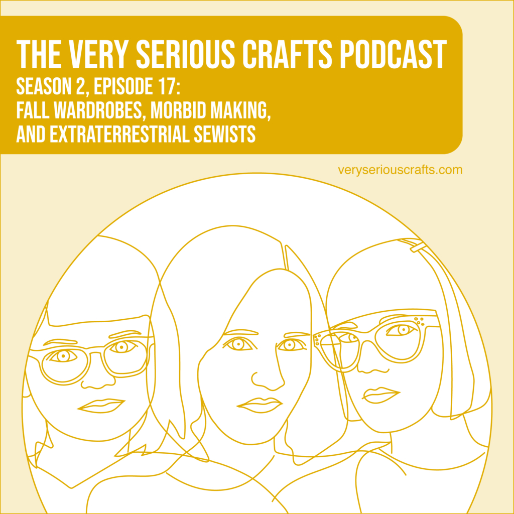 The Very Serious Crafts Podcast, Season 2: Episode 17 – Fall Wardrobes, Morbid Making, and Extraterrestrial Sewists