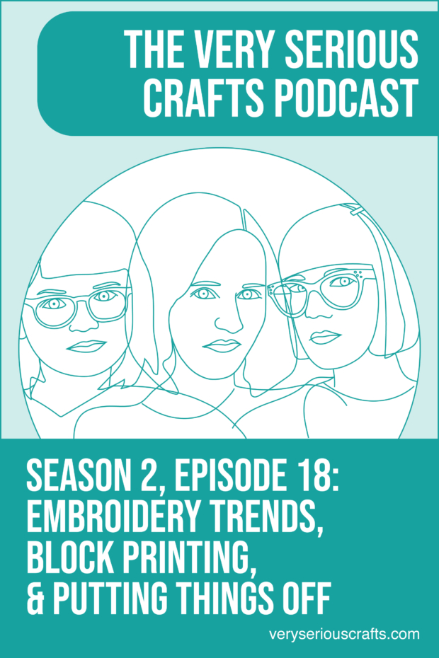 The Very Serious Crafts Podcast, Season 2: Episode 18 – Embroidery Trends, Block Printing, and Putting Things Off