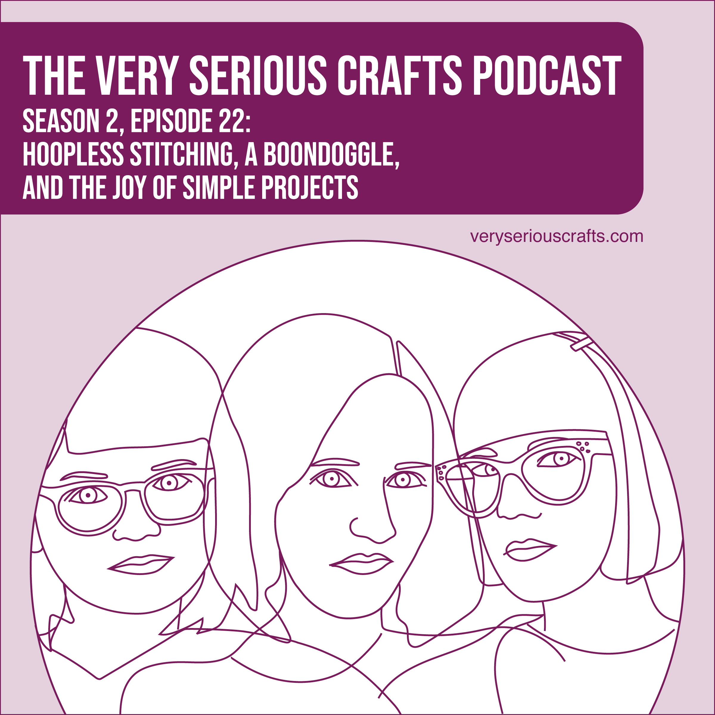 The Very Serious Crafts Podcast, Season 2: Episode 22, Hoopless Stitching, a Boondoggle, and the Joy of Simple Projects