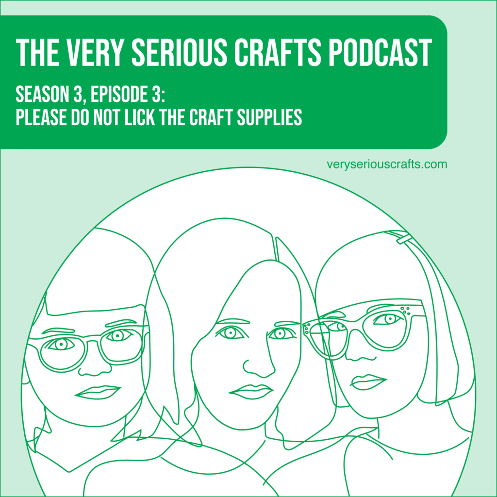 The Very Serious Crafts Podcast, Season 3: Episode 03 – PLEASE DO NOT LICK THE CRAFT SUPPLIES