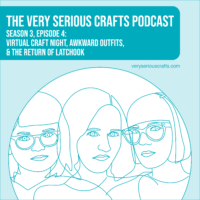 The Very Serious Crafts Podcast, Season 3: Episode 04 – Virtual Craft Night, Awkward Outfits, and the Return of Latchook