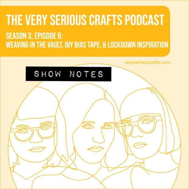 The Very Serious Crafts Podcast, Season 3: Episode 06 – Weaving in the Vault, DIY Bias Tape, and Lockdown Inspiration