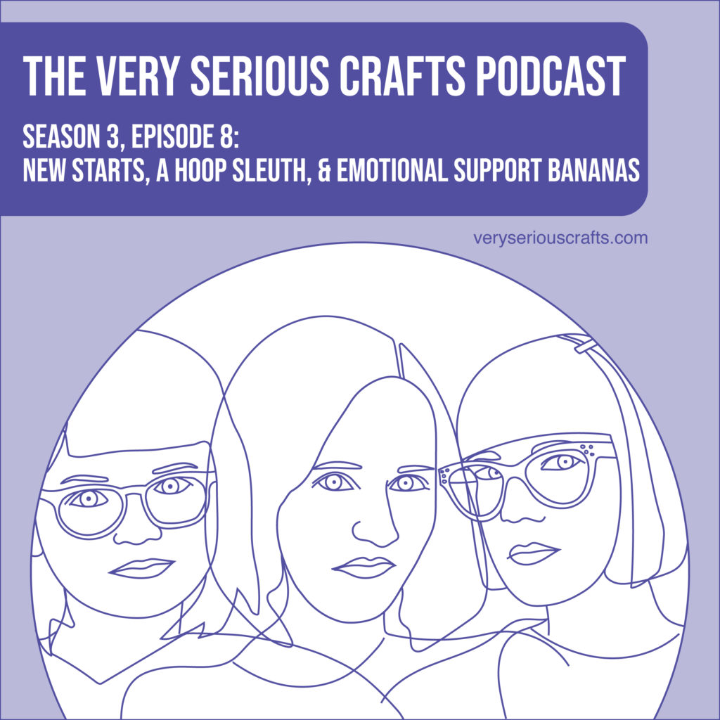 The Very Serious Crafts Podcast, Season 3: Episode 08 – New Starts, a Hoop Sleuth, and Emotional Support Bananas