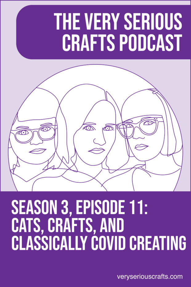 The Very Serious Crafts Podcast, Season 3: Episode 11 – Cats, Crafts, and Classically COVID Creating