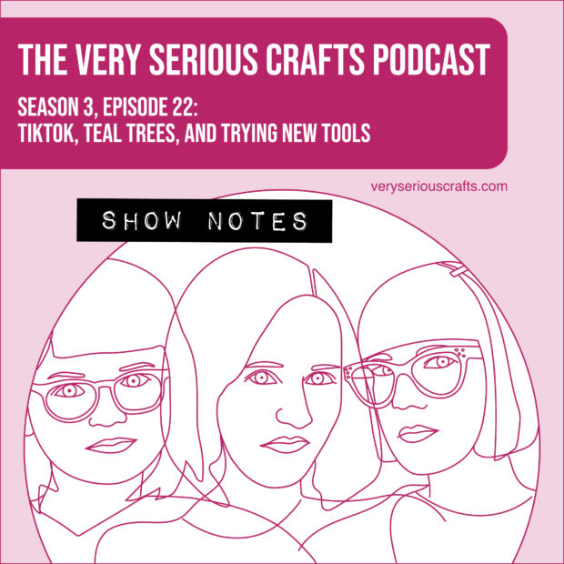 The Very Serious Crafts Podcast, Season 3: Episode 22 – TikTok, Teal Trees, and Trying New Tools